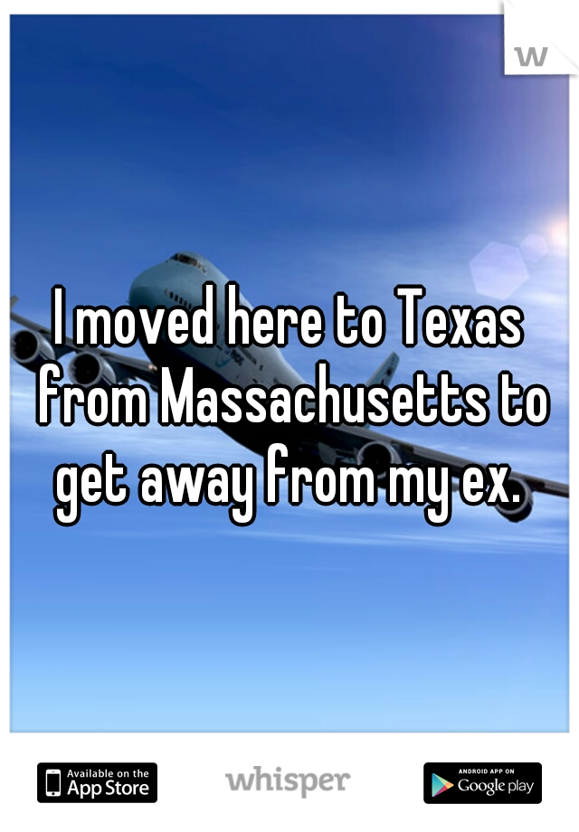 I moved here to Texas from Massachusetts to get away from my ex.