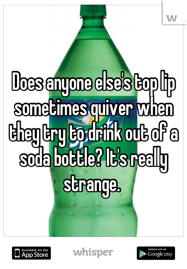 Does anyone else's top lip sometimes quiver when they try to drink out of a soda bottle? It's really strange.