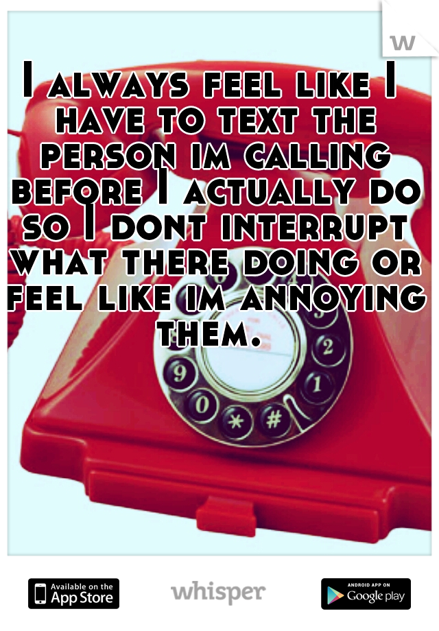 I always feel like I have to text the person im calling before I actually do so I dont interrupt what there doing or feel like im annoying them.