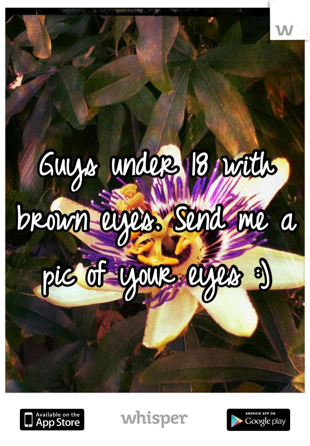 Guys under 18 with brown eyes. Send me a pic of your eyes :)