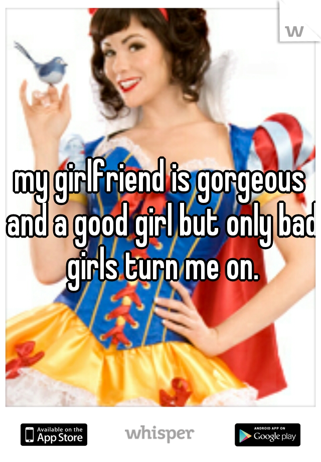 my girlfriend is gorgeous and a good girl but only bad girls turn me on.