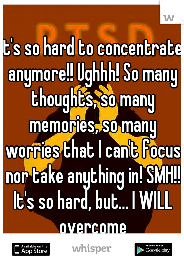 It's so hard to concentrate anymore!! Ughhh! So many thoughts, so many memories, so many worries that I can't focus nor take anything in! SMH!! It's so hard, but... I WILL overcome this! #SoDetermined