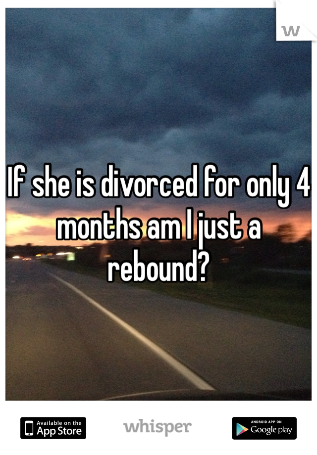 If she is divorced for only 4 months am I just a rebound?