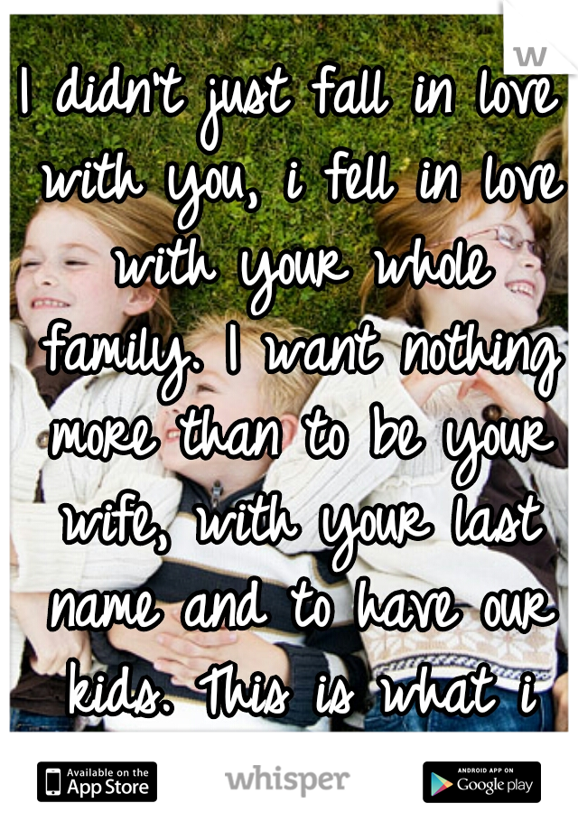 I didn't just fall in love with you, i fell in love with your whole family. I want nothing more than to be your wife, with your last name and to have our kids. This is what i dream about <3