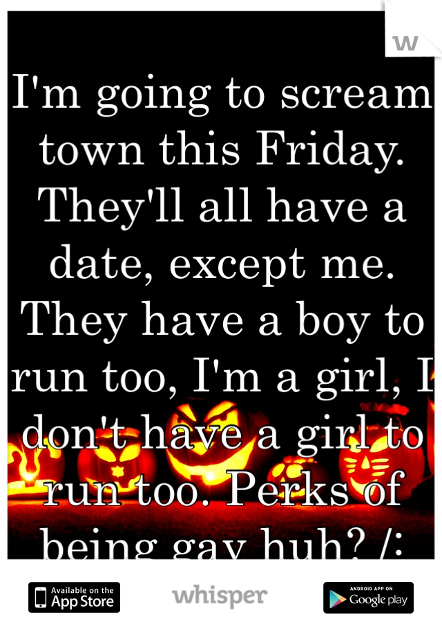 I'm going to scream town this Friday. They'll all have a date, except me. They have a boy to run too, I'm a girl, I don't have a girl to run too. Perks of being gay huh? /: