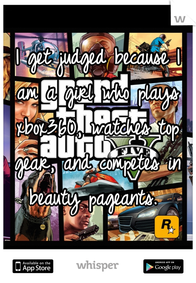 I get judged because I am a girl who plays xbox360, watches top gear, and competes in beauty pageants.