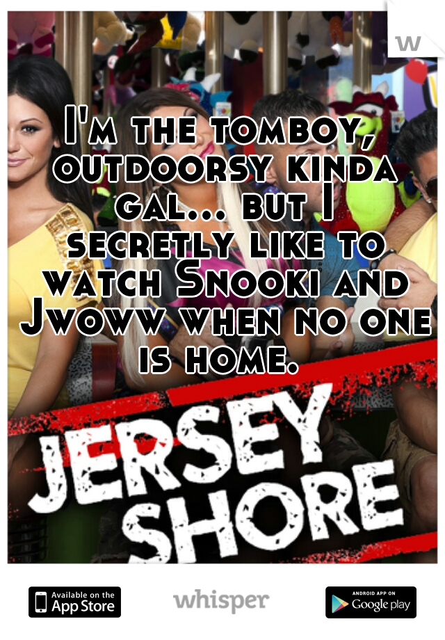 I'm the tomboy, outdoorsy kinda gal... but I secretly like to watch Snooki and Jwoww when no one is home.