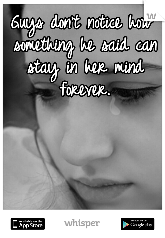 Guys don't notice how something he said can stay in her mind forever.