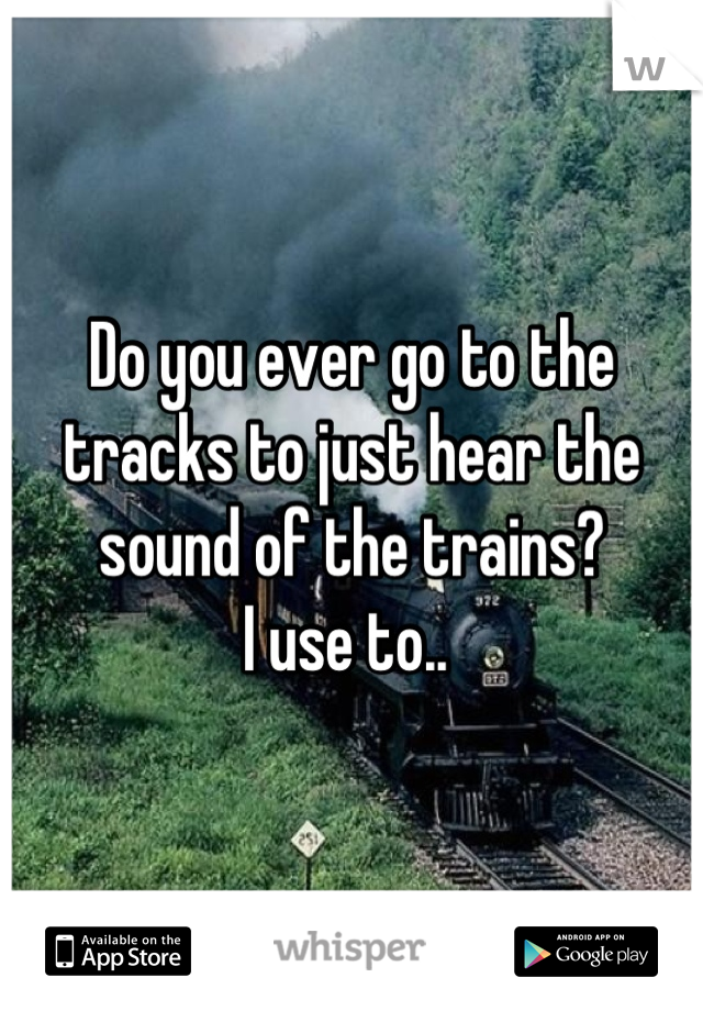 Do you ever go to the tracks to just hear the sound of the trains?  I use to..