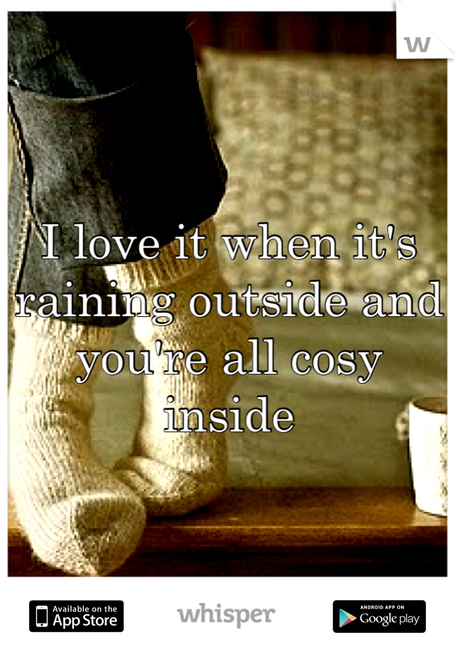 I love it when it's raining outside and you're all cosy inside
