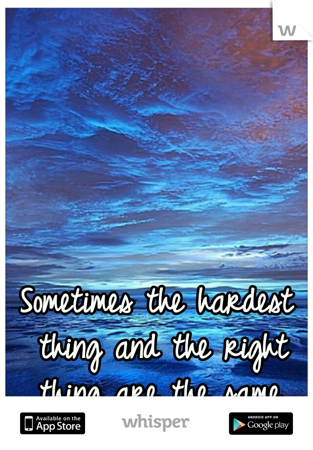 Sometimes the hardest thing and the right thing are the same.
