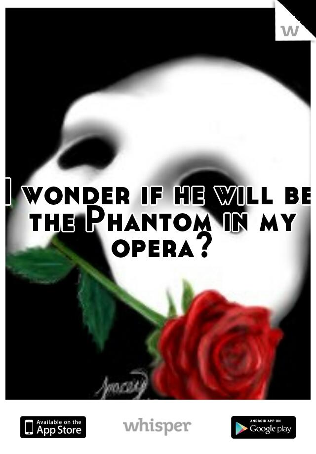 I wonder if he will be the Phantom in my opera?