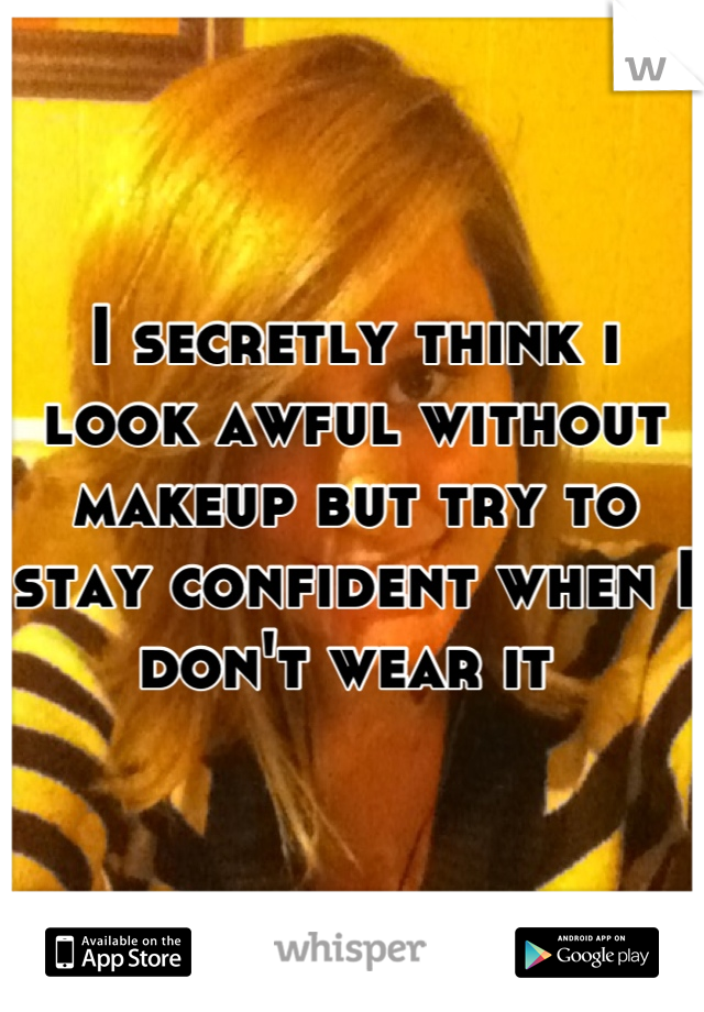 I secretly think i look awful without makeup but try to stay confident when I don't wear it