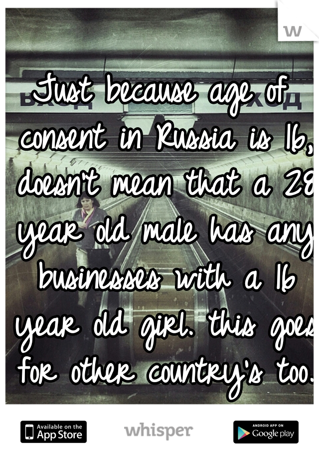 Just because age of consent in Russia is 16, doesn't mean that a 28 year old male has any businesses with a 16 year old girl. this goes for other country's too.
