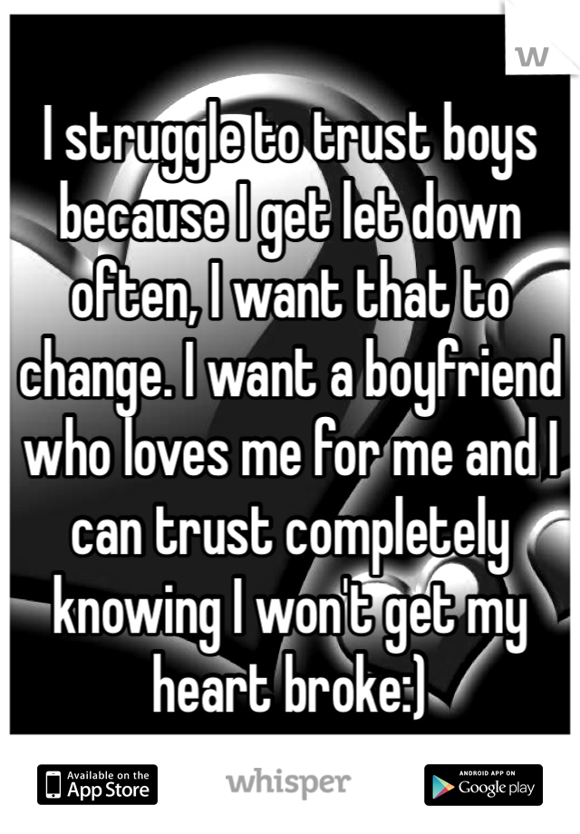 I struggle to trust boys because I get let down often, I want that to change. I want a boyfriend who loves me for me and I can trust completely knowing I won't get my heart broke:)