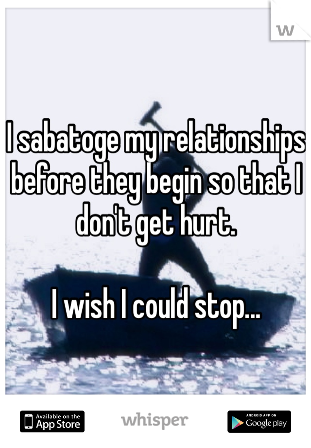 I sabatoge my relationships before they begin so that I don't get hurt.   I wish I could stop...