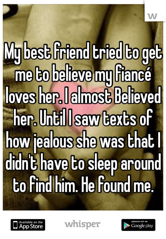 My best friend tried to get me to believe my fiancé loves her. I almost Believed her. Until I saw texts of how jealous she was that I didn't have to sleep around to find him. He found me.