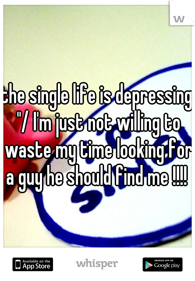"""the single life is depressing """"/ I'm just not willing to waste my time looking for a guy he should find me !!!!"""