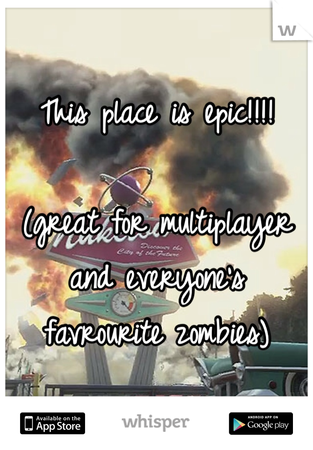 This place is epic!!!!  (great for multiplayer and everyone's favrourite zombies)