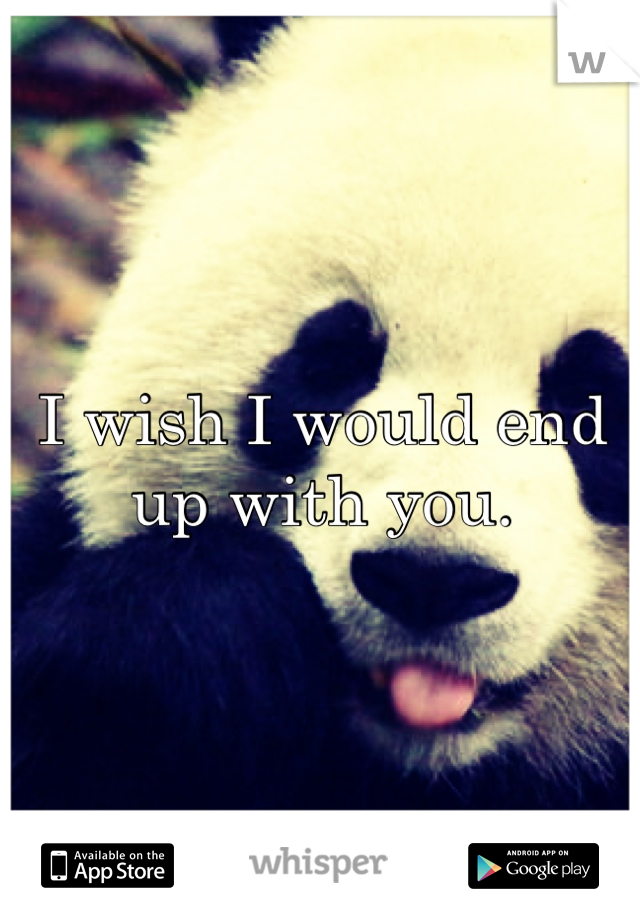 I wish I would end up with you.