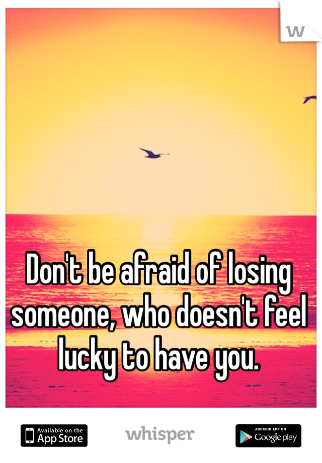 Don't be afraid of losing someone, who doesn't feel lucky to have you.