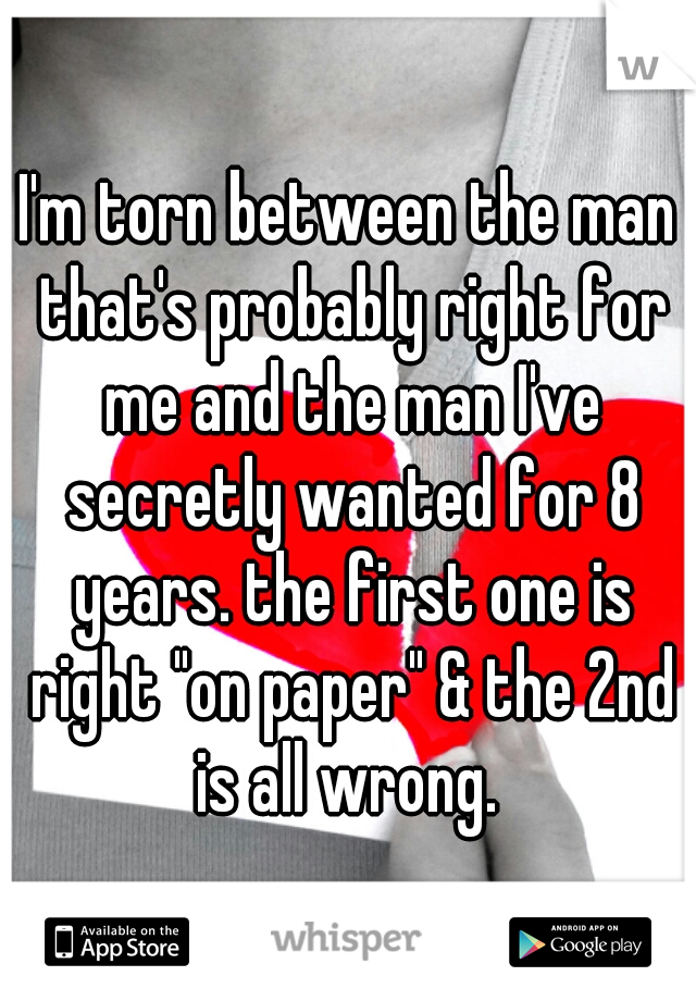 """I'm torn between the man that's probably right for me and the man I've secretly wanted for 8 years. the first one is right """"on paper"""" & the 2nd is all wrong."""