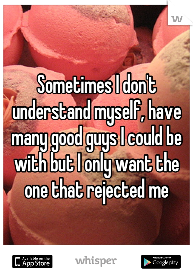 Sometimes I don't understand myself, have many good guys I could be with but I only want the one that rejected me