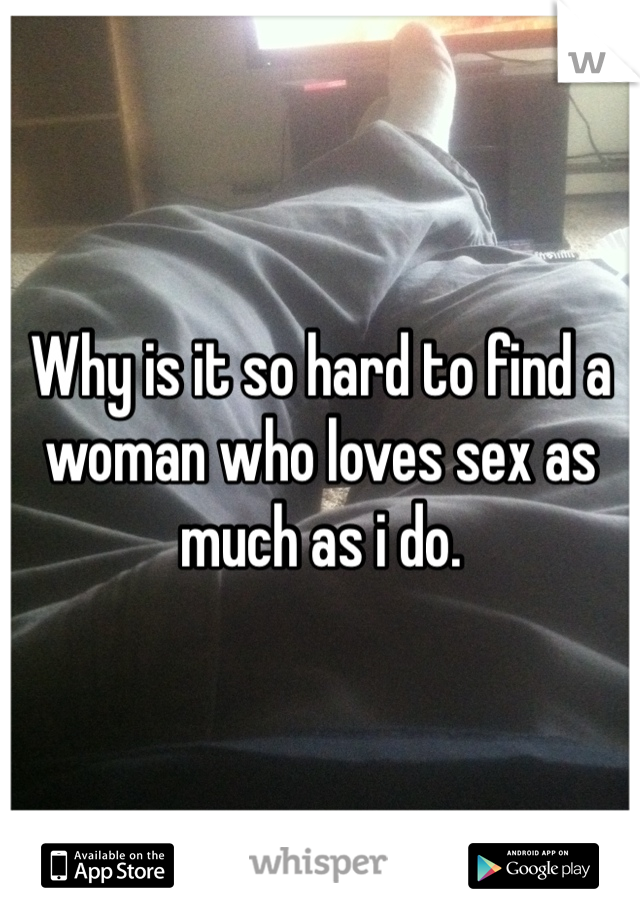 Why is it so hard to find a woman who loves sex as much as i do.