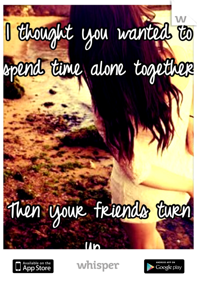 I thought you wanted to spend time alone together     Then your friends turn up...