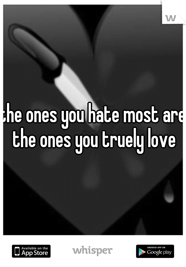 the ones you hate most are the ones you truely love