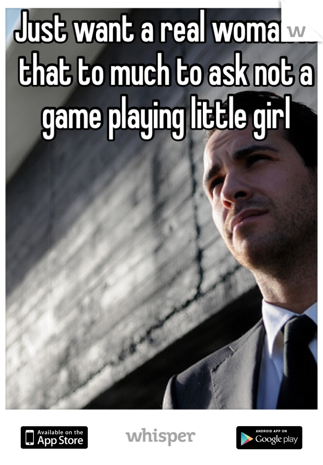 Just want a real woman is that to much to ask not a game playing little girl