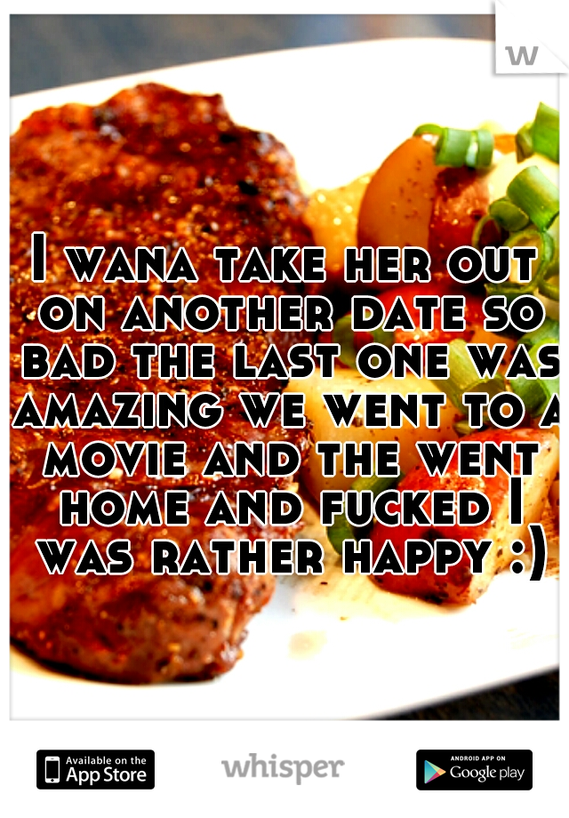 I wana take her out on another date so bad the last one was amazing we went to a movie and the went home and fucked I was rather happy :)