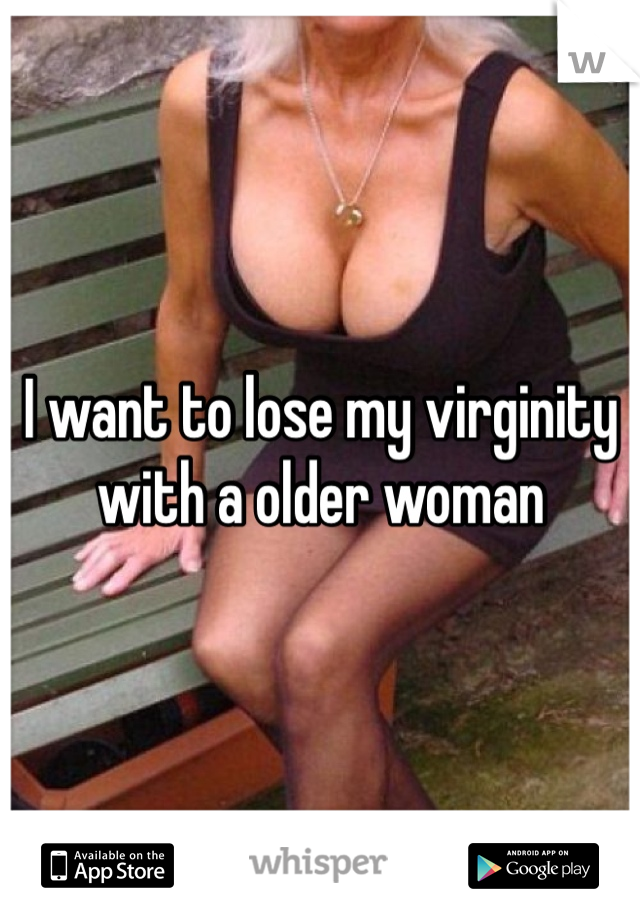 I want to lose my virginity with a older woman