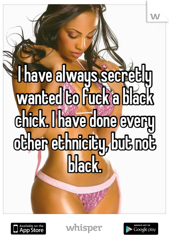 I have always secretly wanted to fuck a black chick. I have done every other ethnicity, but not black.