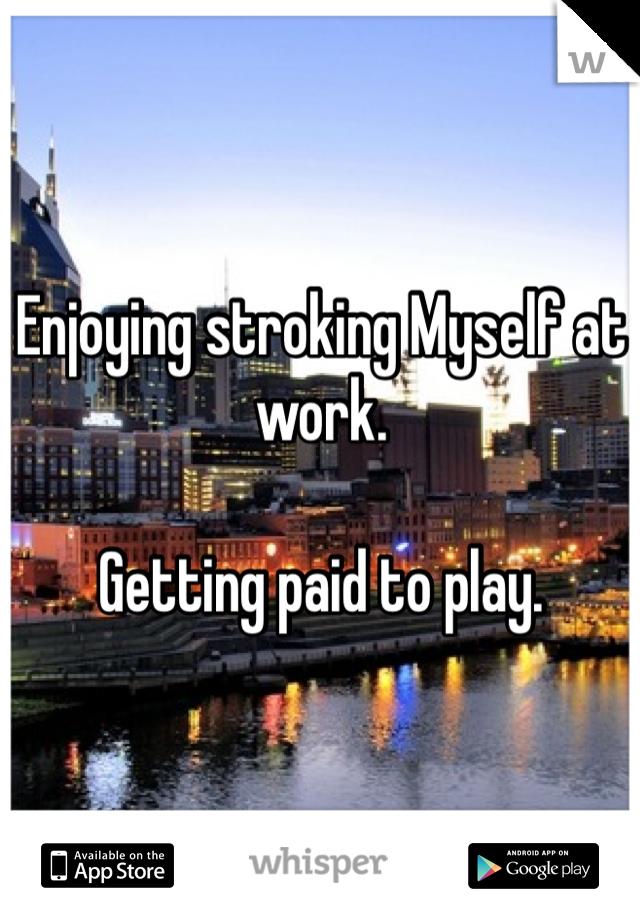 Enjoying stroking Myself at work.  Getting paid to play.