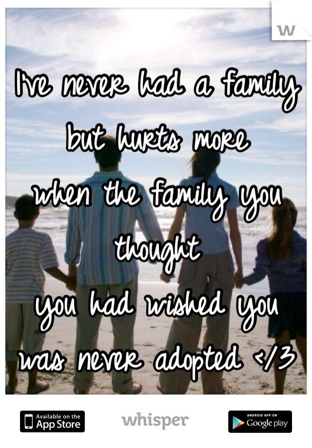 I've never had a family but hurts more when the family you thought you had wished you was never adopted </3