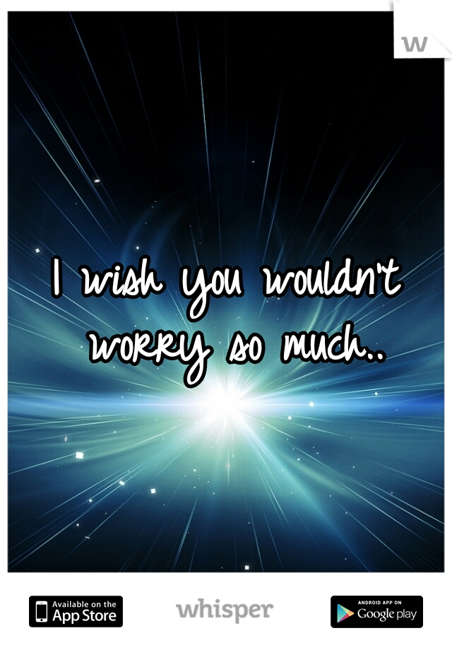 I wish you wouldn't worry so much..