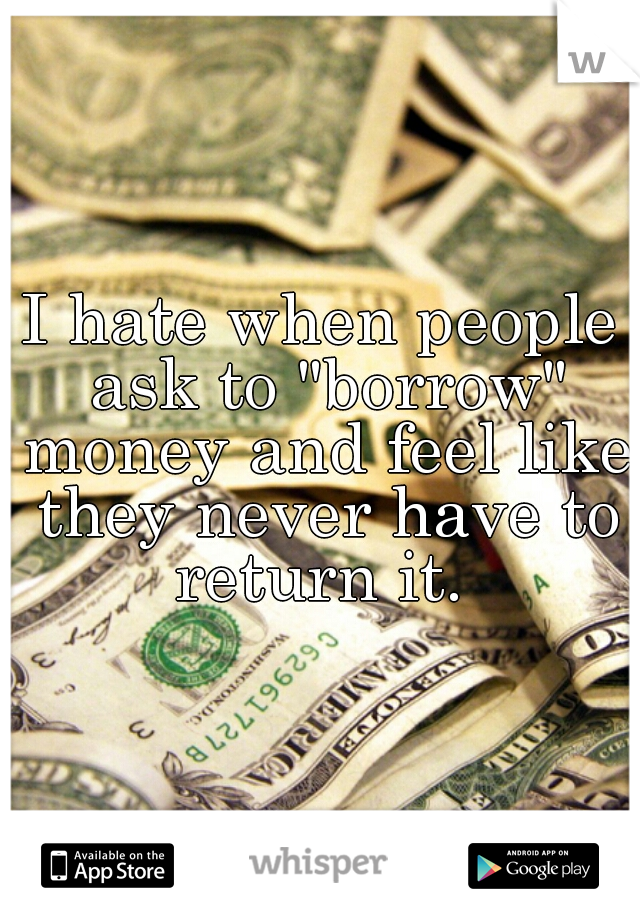 "I hate when people ask to ""borrow"" money and feel like they never have to return it."