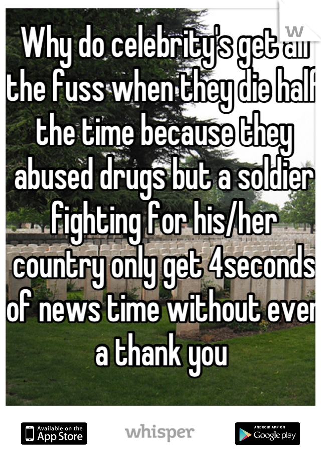 Why do celebrity's get all the fuss when they die half the time because they abused drugs but a soldier fighting for his/her country only get 4seconds of news time without even a thank you