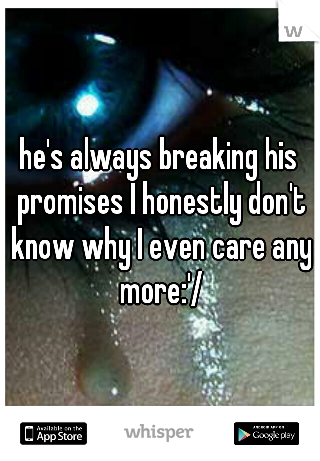 he's always breaking his promises I honestly don't know why I even care any more:'/