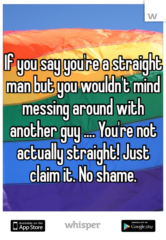 If you say you're a straight man but you wouldn't mind messing around with another guy .... You're not actually straight! Just claim it. No shame.