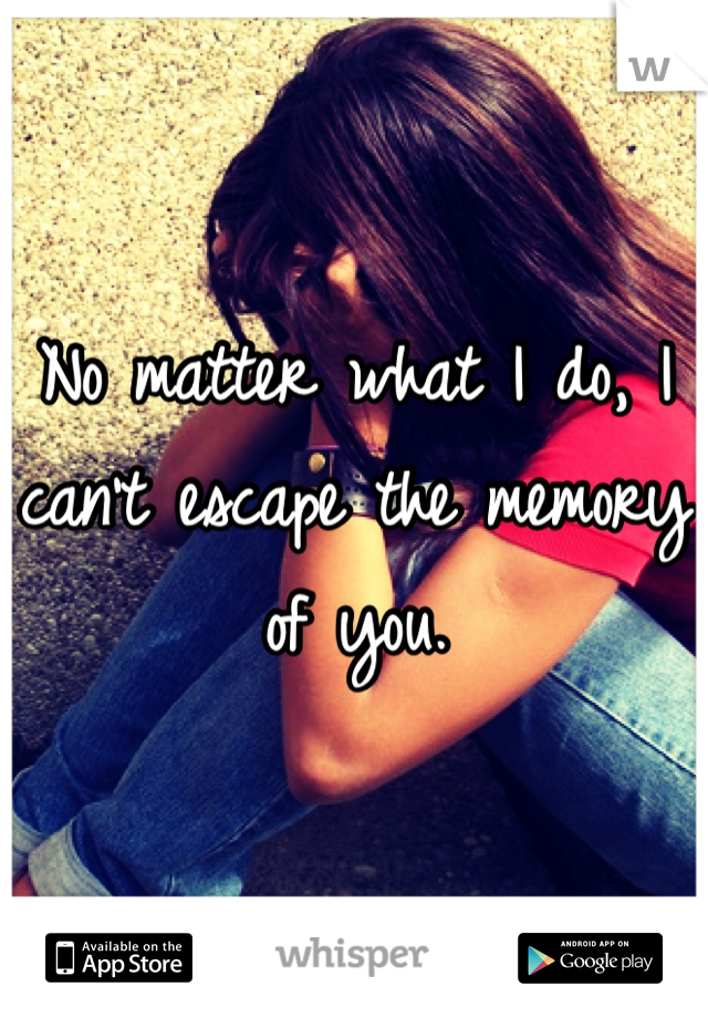 No matter what I do, I can't escape the memory of you.