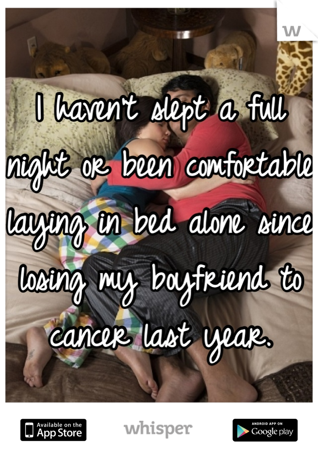 I haven't slept a full night or been comfortable laying in bed alone since losing my boyfriend to cancer last year.
