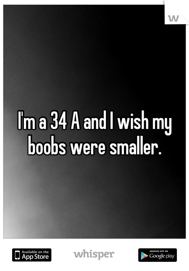I'm a 34 A and I wish my boobs were smaller.