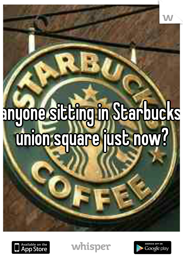 anyone sitting in Starbucks union square just now?