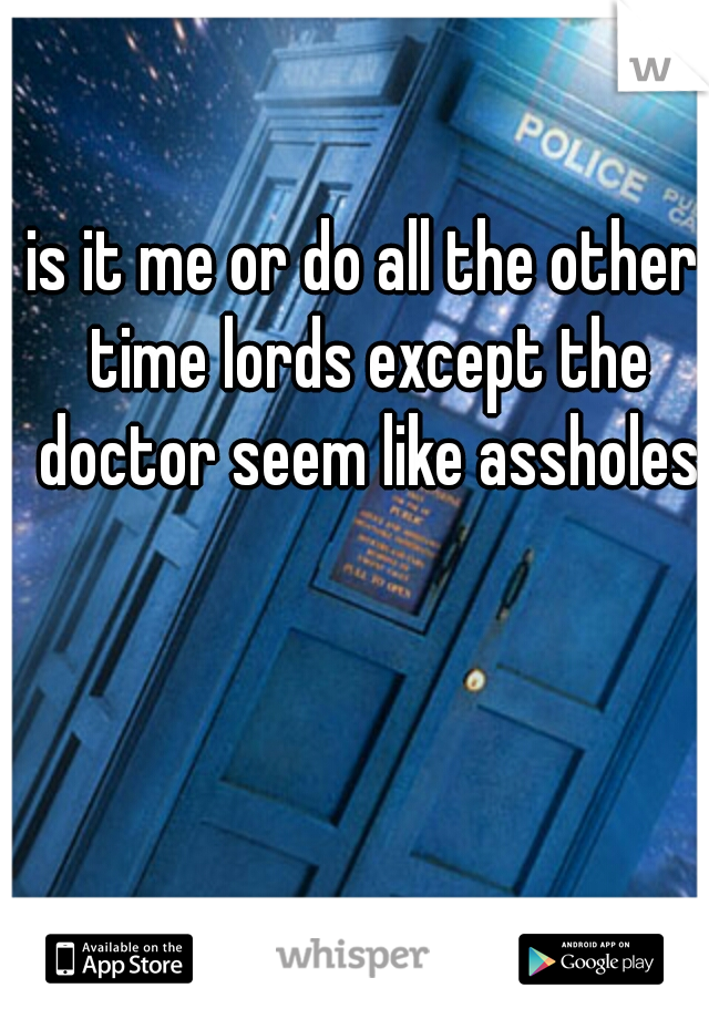 is it me or do all the other time lords except the doctor seem like assholes