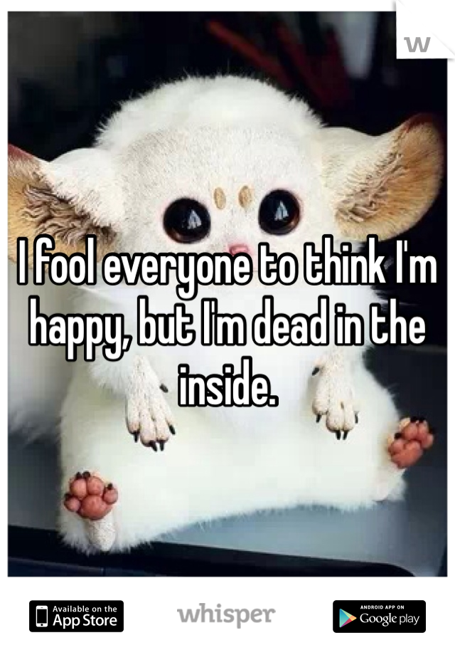I fool everyone to think I'm happy, but I'm dead in the inside.