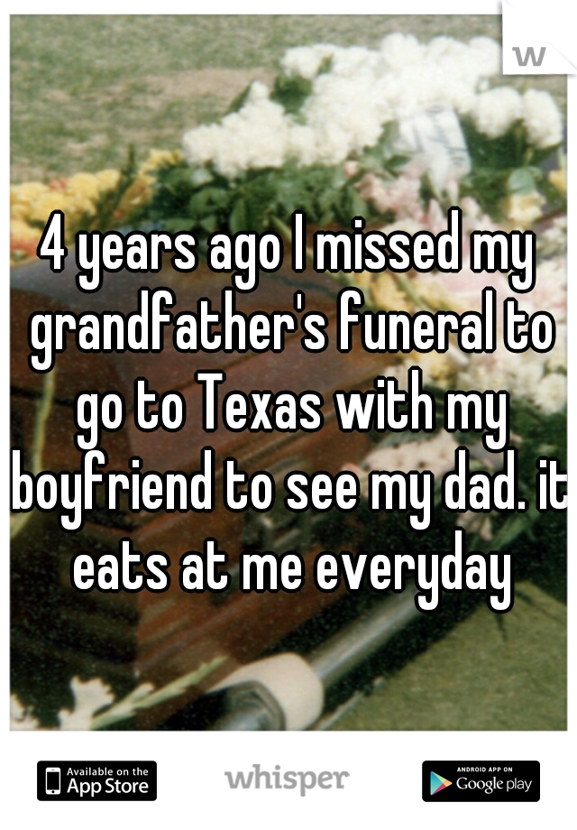 4 years ago I missed my grandfather's funeral to go to Texas with my boyfriend to see my dad. it eats at me everyday