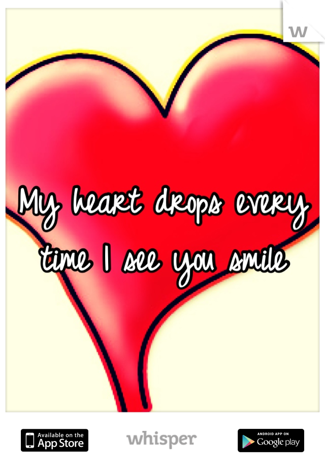 My heart drops every time I see you smile