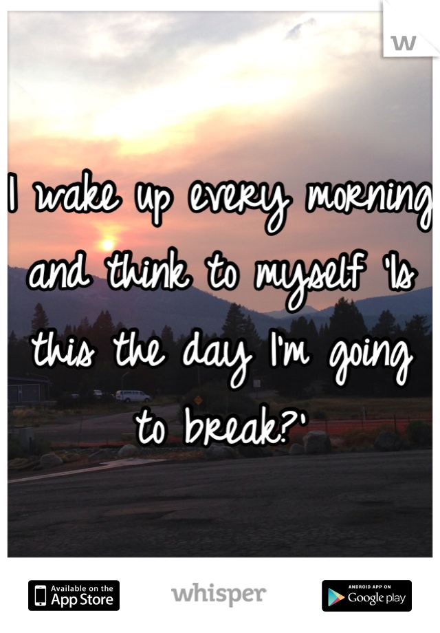 I wake up every morning and think to myself 'Is this the day I'm going to break?'